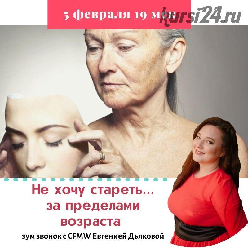 Не хочу стареть... За пределами возраста (Евгения Дьякова)