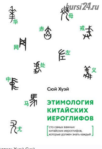Этимология китайских иероглифов. Сто самых важных китайских иероглифов, которые должен знать каждый (Хуэй Сюй)