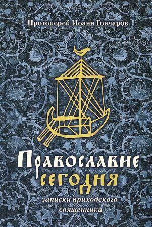 Православие сегодня. Записки приходского священника. Протоиерей Иоанн Гончаров