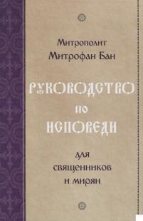 Руководство по исповеди для священников и мирян. Митрополит Митрофан Бан