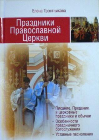 Праздники Православной Церкви. Писание, Предание и церковные праздники и обычаи. Елена Тростникова