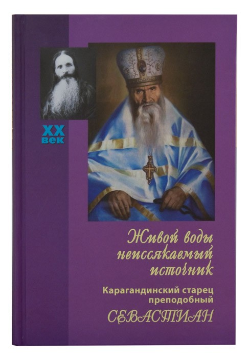 Живой воды неиссякаемый источник. Карагандинский старец преподобный Севастиан. Жития святых