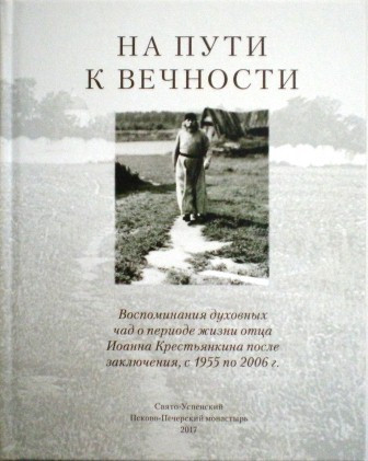 На пути к вечности.Воспоминания духовных чад о периоде жизни отца Иоанна Крестьянкина после заключения, с 1955 по 2006г