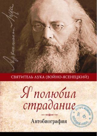 Я полюбил страдание. Автобиография. Святитель Лука (Войно-Ясенецкий).