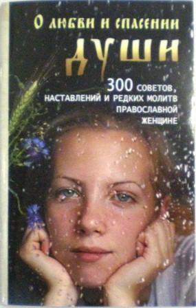 О любви и спасении души. 300 советов, наставлений и редких молитв православной женщине