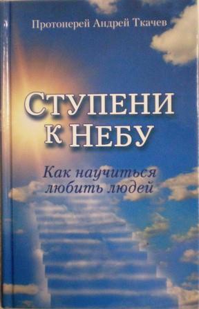 Ступени к небу. Как научиться любить людей. Протоиерей Андрей Ткачев. Беседы священника