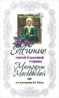 Житие святой блаженной Матроны Московской и её чудотворения XX-XXI вв.