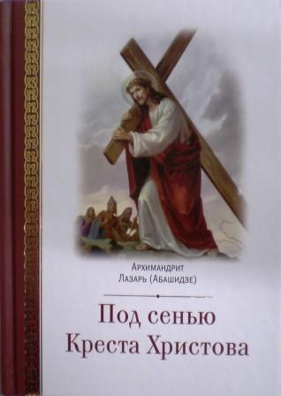 Под сенью Креста Христова / архимандрит Лазарь (Абашидзе)