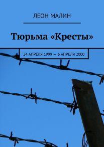 Тюрьма «Кресты». 24апреля 1999–6 апреля2000
