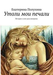 Утоли мои печали. История о силе духа женщины
